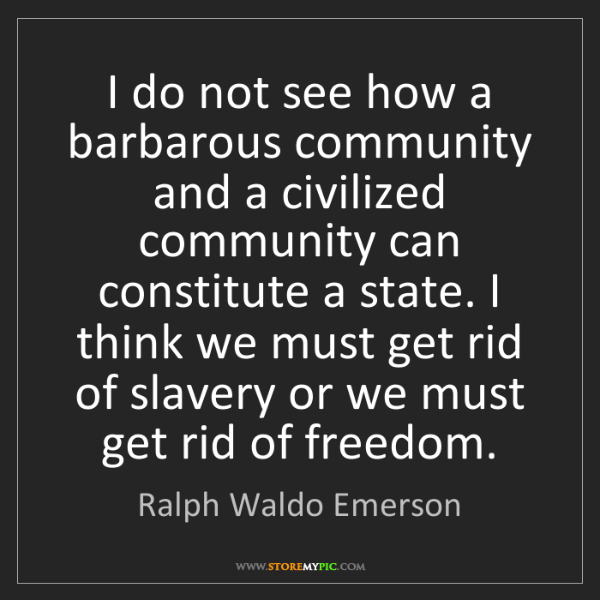 Ralph Waldo Emerson: I do not see how a barbarous community and a civilized...