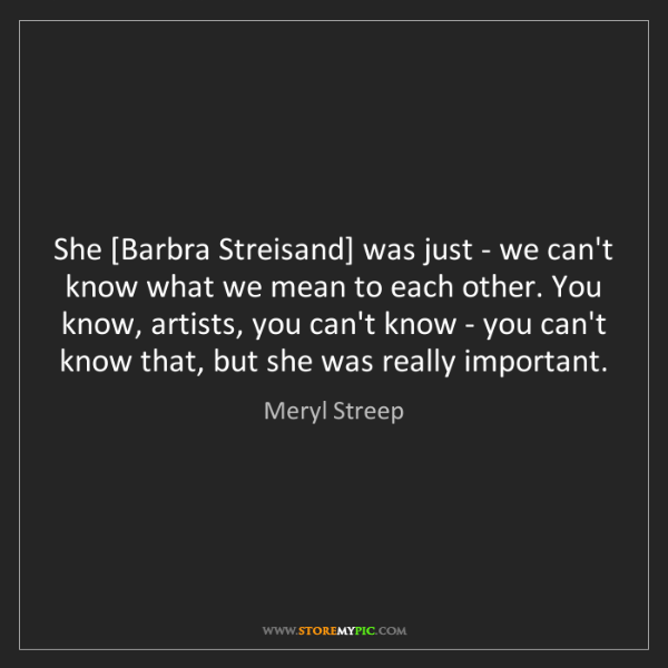 Meryl Streep: She [Barbra Streisand] was just - we can't know what...