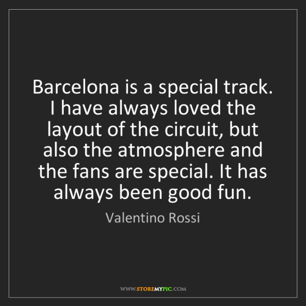 Valentino Rossi: Barcelona is a special track. I have always loved the...
