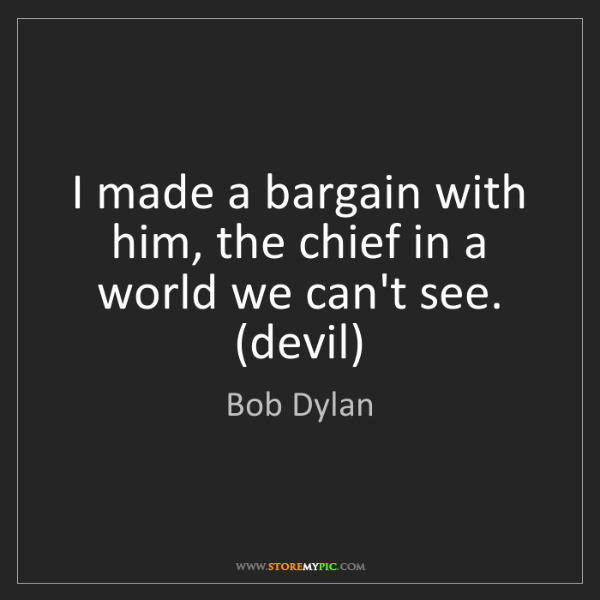 Bob Dylan: I made a bargain with him, the chief in a world we can't...