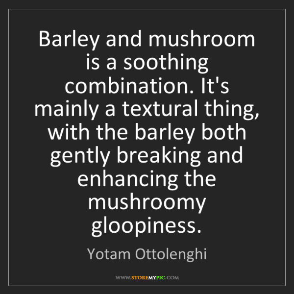 Yotam Ottolenghi: Barley and mushroom is a soothing combination. It's mainly...