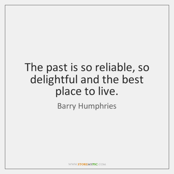 The past is so reliable, so delightful and the best place to ...
