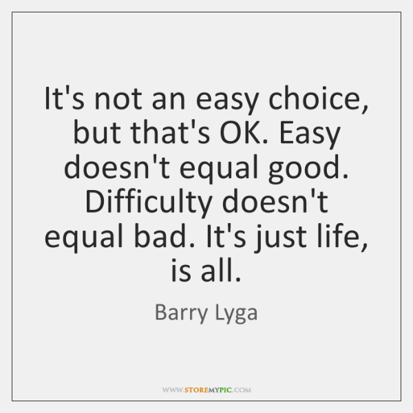 It's not an easy choice, but that's OK. Easy doesn't equal good. ...
