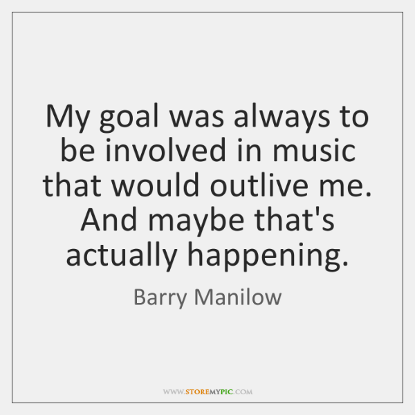 My goal was always to be involved in music that would outlive ...