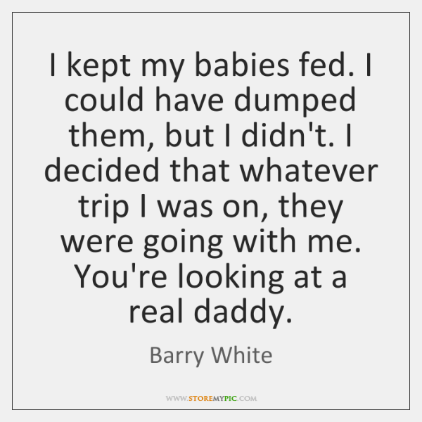 I kept my babies fed. I could have dumped them, but I ...