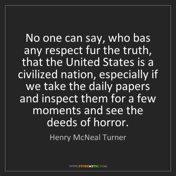 Henry McNeal Turner: No one can say, who bas any respect fur the truth, that...