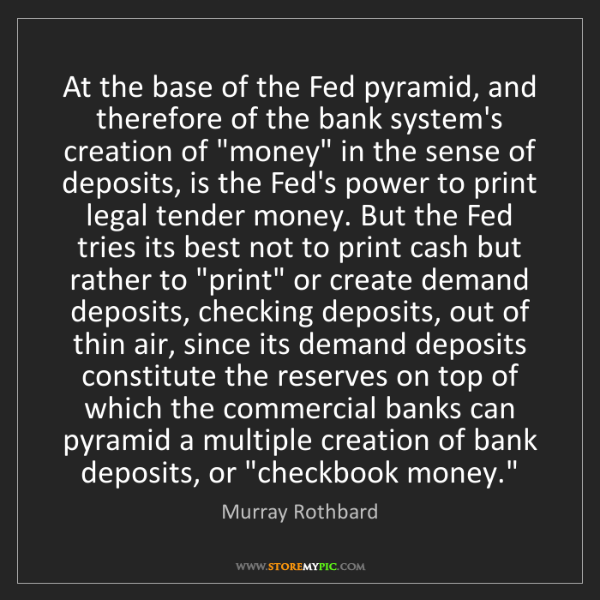 Murray Rothbard: At the base of the Fed pyramid, and therefore of the...
