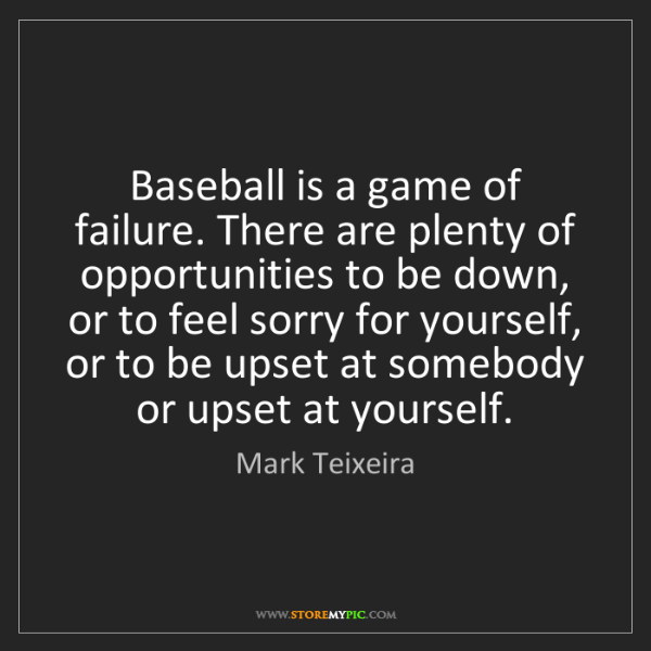 Mark Teixeira: Baseball is a game of failure. There are plenty of opportunities...
