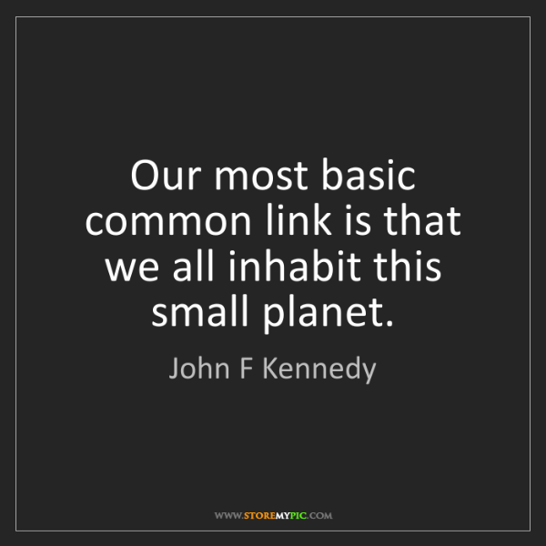 John F Kennedy: Our most basic common link is that we all inhabit this...