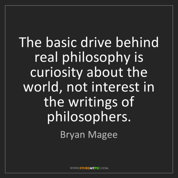 Bryan Magee: The basic drive behind real philosophy is curiosity about...