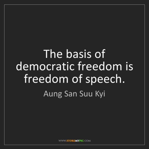 Aung San Suu Kyi: The basis of democratic freedom is freedom of speech.