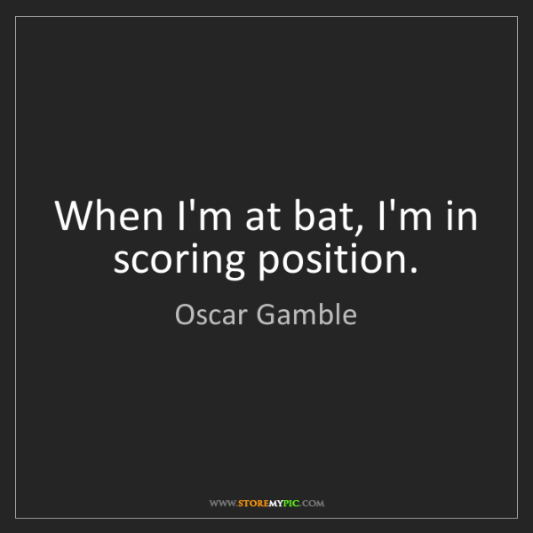 Oscar Gamble: When I'm at bat, I'm in scoring position.