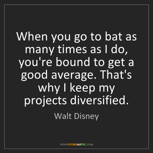 Walt Disney: When you go to bat as many times as I do, you're bound...