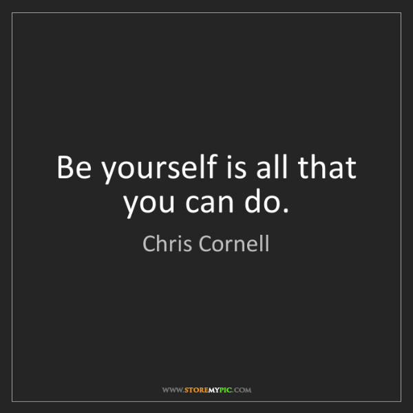 Chris Cornell: Be yourself is all that you can do.