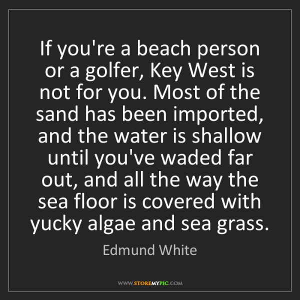 Edmund White: If you're a beach person or a golfer, Key West is not...