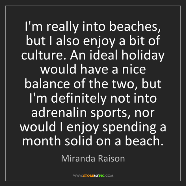 Miranda Raison: I'm really into beaches, but I also enjoy a bit of culture....