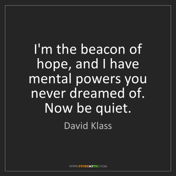 David Klass: I'm the beacon of hope, and I have mental powers you...