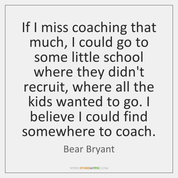 If I miss coaching that much, I could go to some little ...