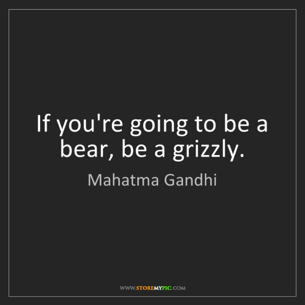 Mahatma Gandhi: If you're going to be a bear, be a grizzly.