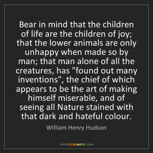 William Henry Hudson: Bear in mind that the children of life are the children...