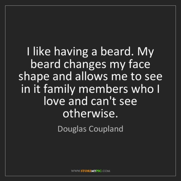 Douglas Coupland: I like having a beard. My beard changes my face shape...