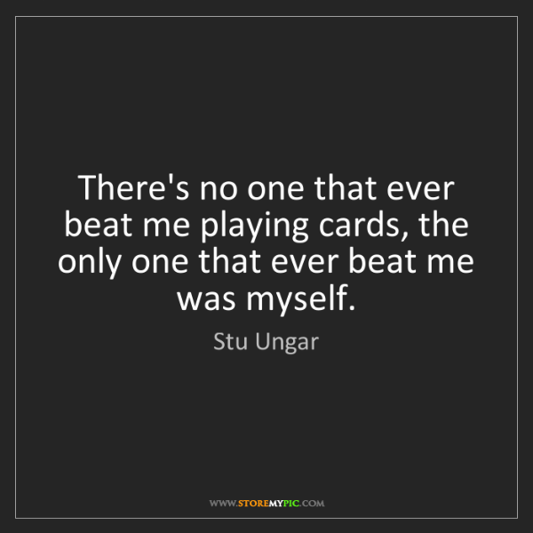 Stu Ungar: There's no one that ever beat me playing cards, the only...
