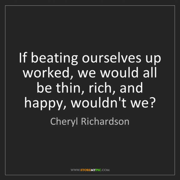 Cheryl Richardson: If beating ourselves up worked, we would all be thin,...