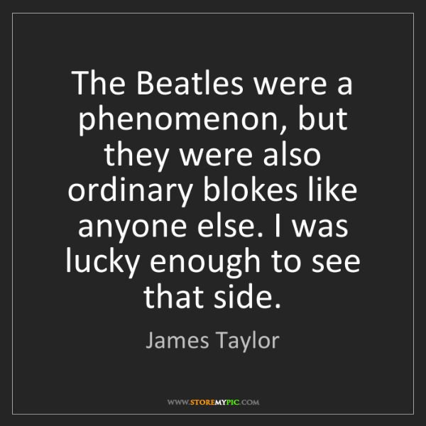 James Taylor: The Beatles were a phenomenon, but they were also ordinary...