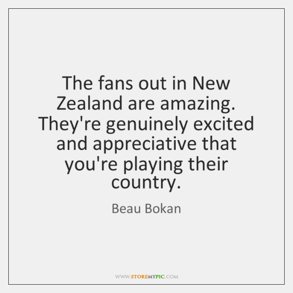The fans out in New Zealand are amazing. They're genuinely excited and ...