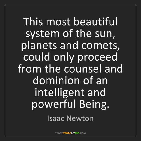 Isaac Newton: This most beautiful system of the sun, planets and comets,...