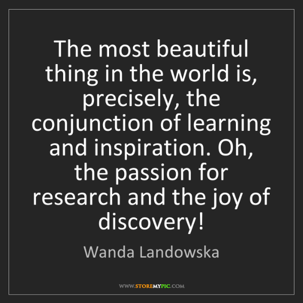 Wanda Landowska: The most beautiful thing in the world is, precisely,...