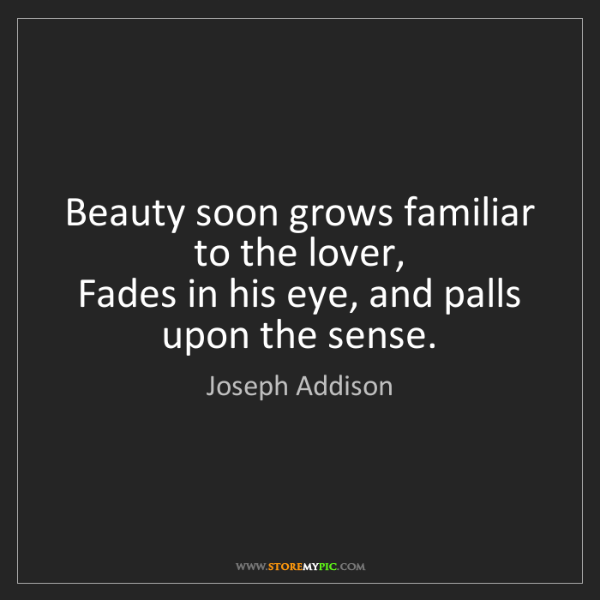 Joseph Addison: Beauty soon grows familiar to the lover,   Fades in his...