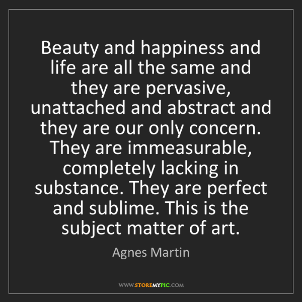 Agnes Martin: Beauty and happiness and life are all the same and they...