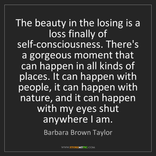 Barbara Brown Taylor: The beauty in the losing is a loss finally of self-consciousness....