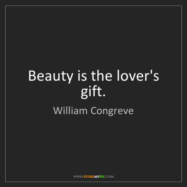 William Congreve: Beauty is the lover's gift.