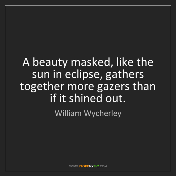 William Wycherley: A beauty masked, like the sun in eclipse, gathers together...