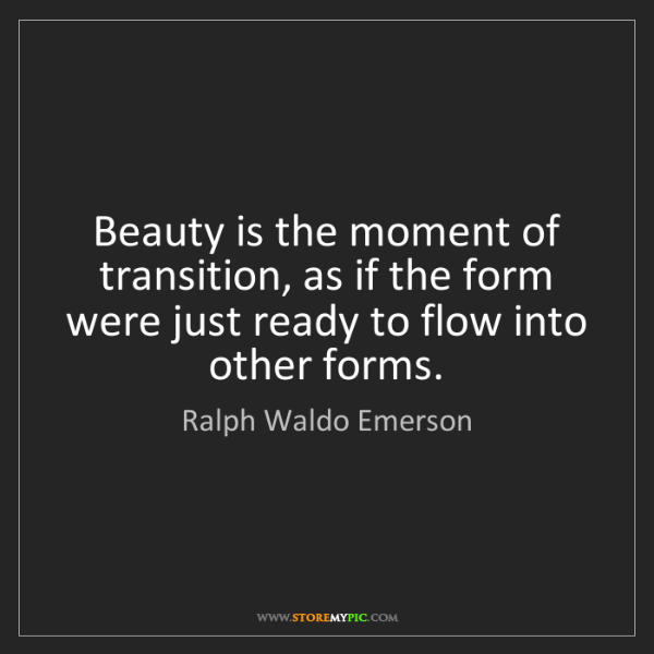 Ralph Waldo Emerson: Beauty is the moment of transition, as if the form were...