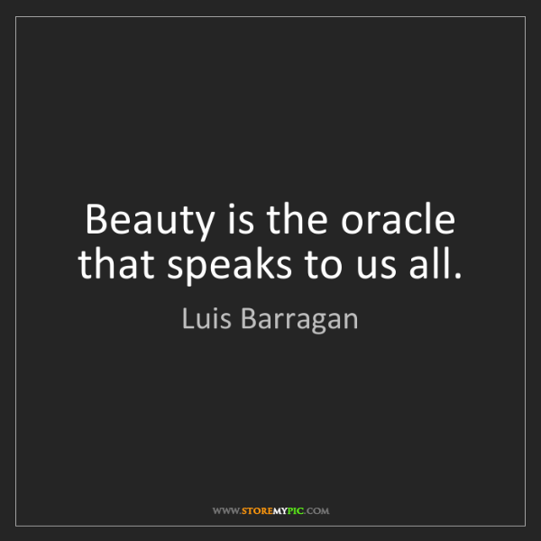 Luis Barragan: Beauty is the oracle that speaks to us all.