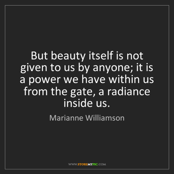 Marianne Williamson: But beauty itself is not given to us by anyone; it is...