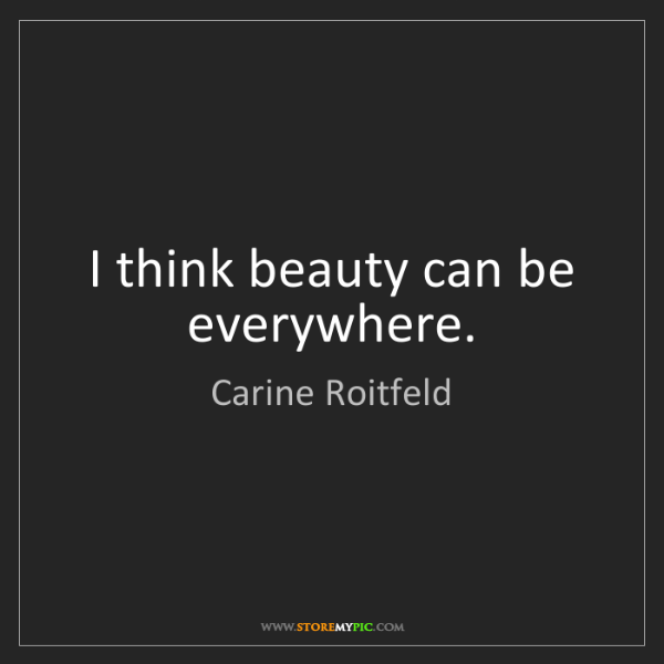 Carine Roitfeld: I think beauty can be everywhere.