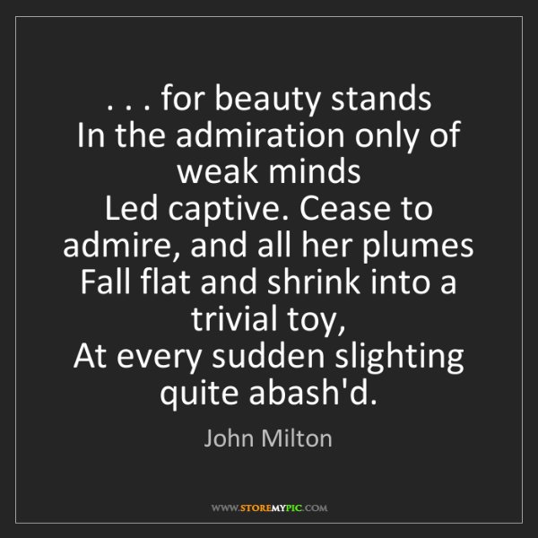John Milton: . . . for beauty stands  In the admiration only of weak...