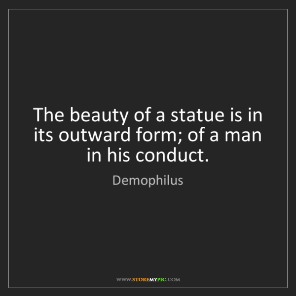 Demophilus: The beauty of a statue is in its outward form; of a man...