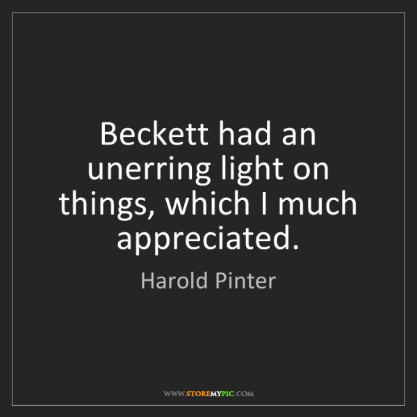 Harold Pinter: Beckett had an unerring light on things, which I much...