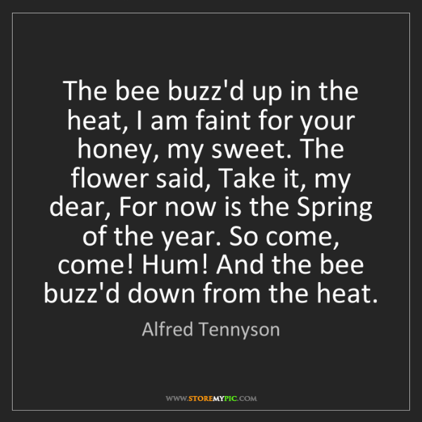 Alfred Tennyson: The bee buzz'd up in the heat, I am faint for your honey,...