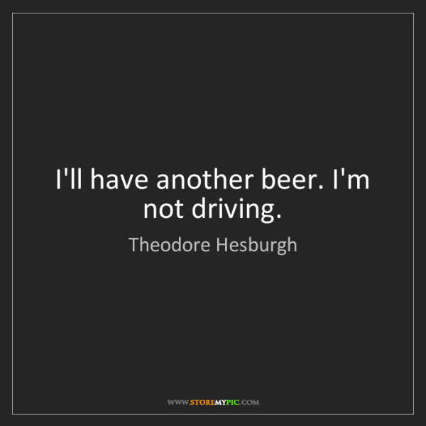 Theodore Hesburgh: I'll have another beer. I'm not driving.