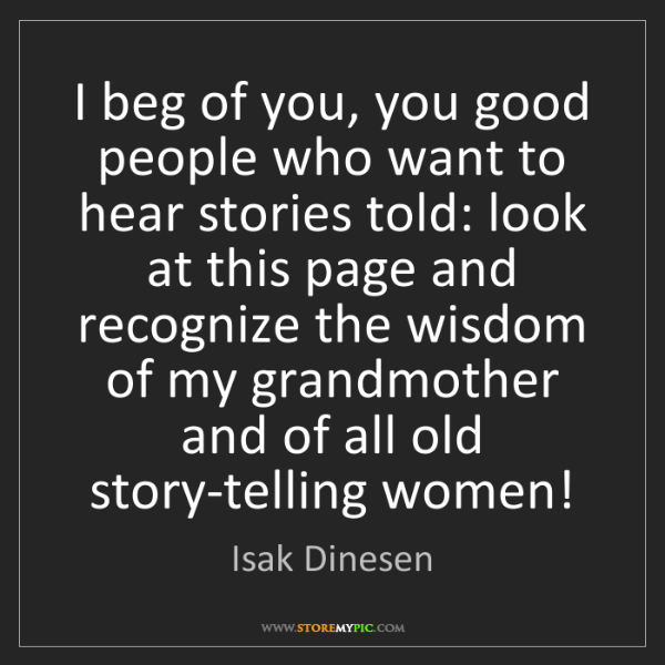 Isak Dinesen: I beg of you, you good people who want to hear stories...