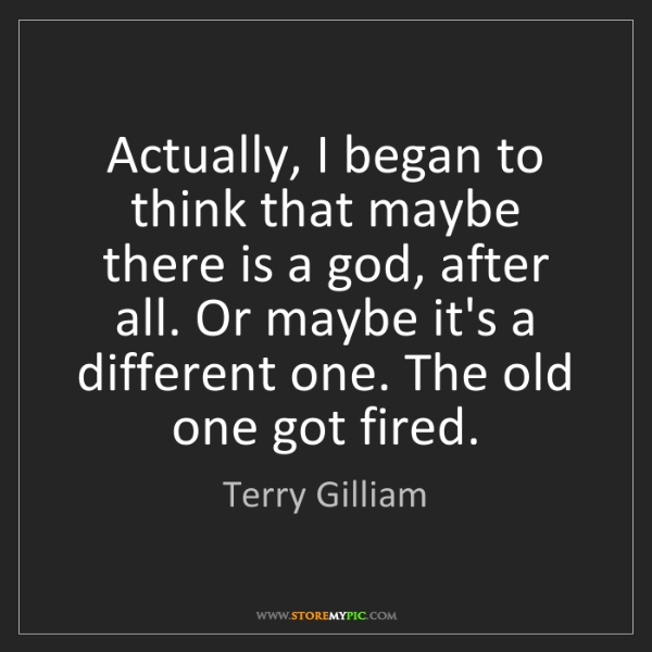 Terry Gilliam: Actually, I began to think that maybe there is a god,...