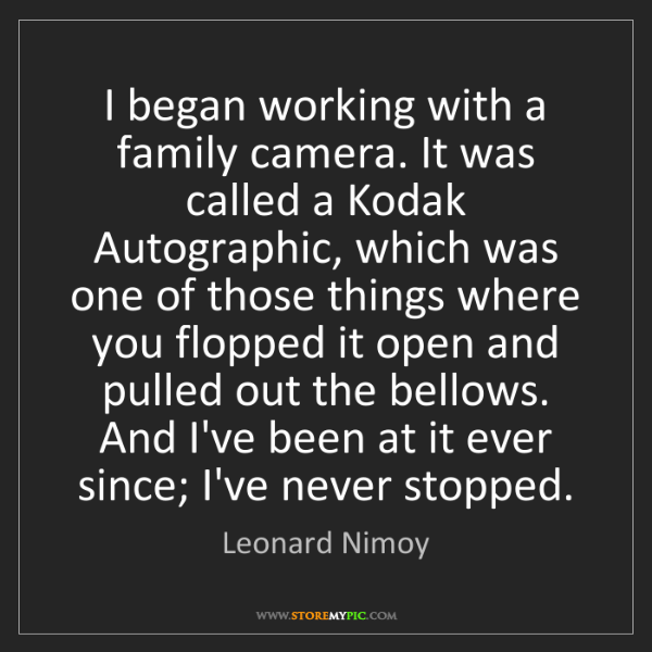 Leonard Nimoy: I began working with a family camera. It was called a...