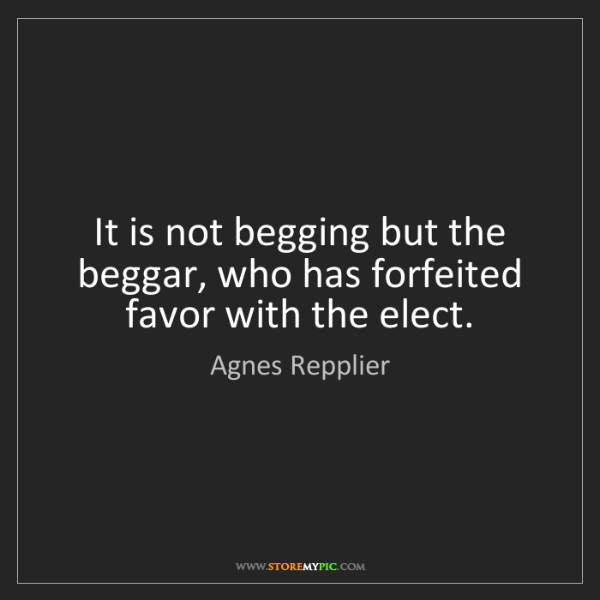 Agnes Repplier: It is not begging but the beggar, who has forfeited favor...