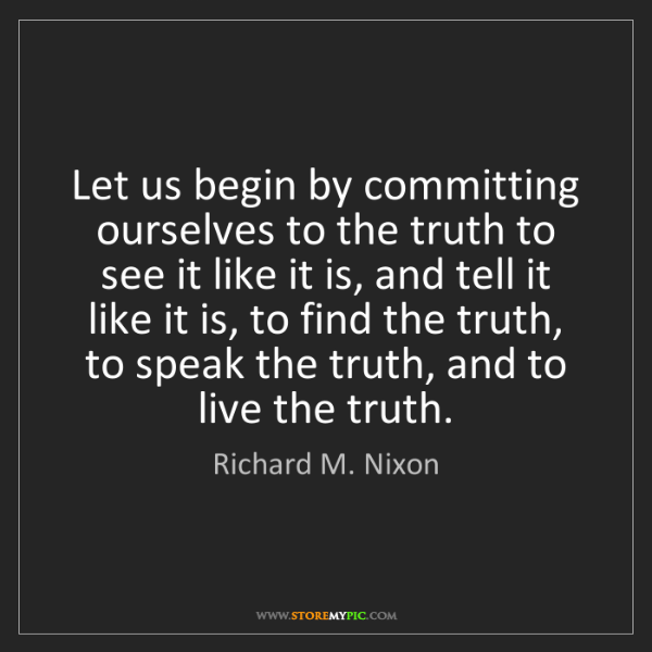 Richard M. Nixon: Let us begin by committing ourselves to the truth to...